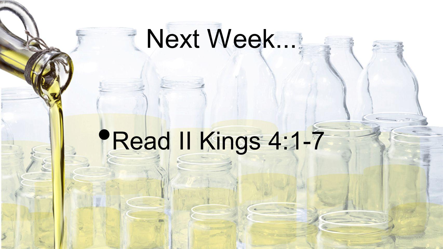 Next Week... Read II Kings 4:1-7