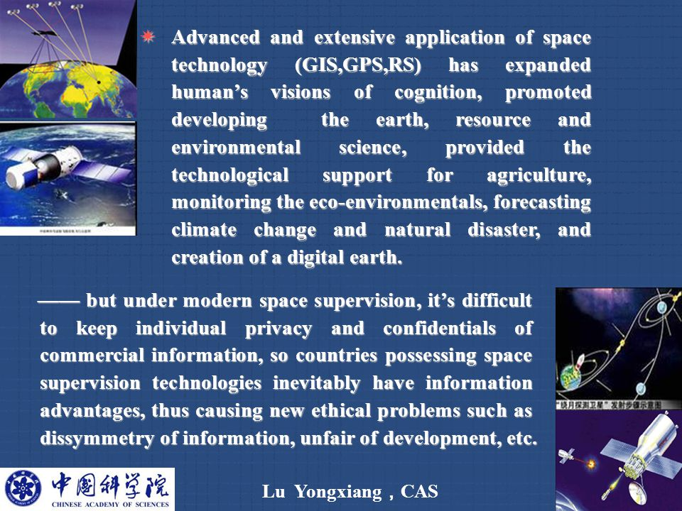 Lu Yongxiang , CAS 10  Advanced and extensive application of space technology (GIS,GPS,RS) has expanded human's visions of cognition, promoted developing the earth, resource and environmental science, provided the technological support for agriculture, monitoring the eco-environmentals, forecasting climate change and natural disaster, and creation of a digital earth.