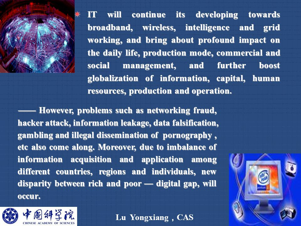 Lu Yongxiang , CAS 5  IT will continue its developing towards broadband, wireless, intelligence and grid working, and bring about profound impact on