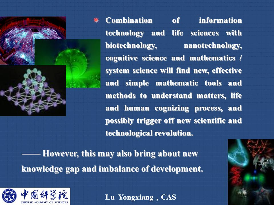 Lu Yongxiang , CAS 9  Combination of information technology and life sciences with biotechnology, nanotechnology, cognitive science and mathematics / system science will find new, effective and simple mathematic tools and methods to understand matters, life and human cognizing process, and possibly trigger off new scientific and technological revolution.