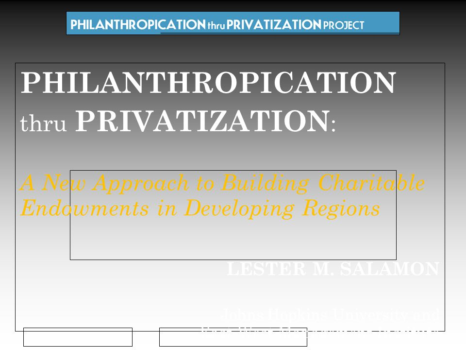 PHILANTHROPICATION thru PRIVATIZATION : A New Approach to Building Charitable Endowments in Developing Regions LESTER M.