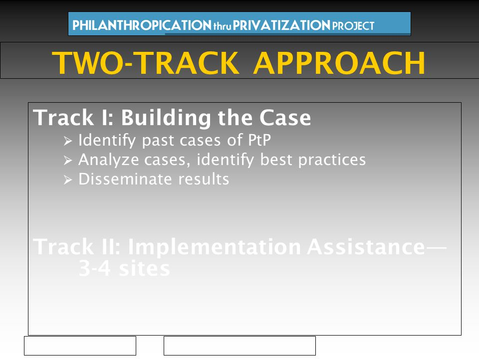 Track I: Building the Case  Identify past cases of PtP  Analyze cases, identify best practices  Disseminate results Track II: Implementation Assistance— 3-4 sites TWO-TRACK APPROACH