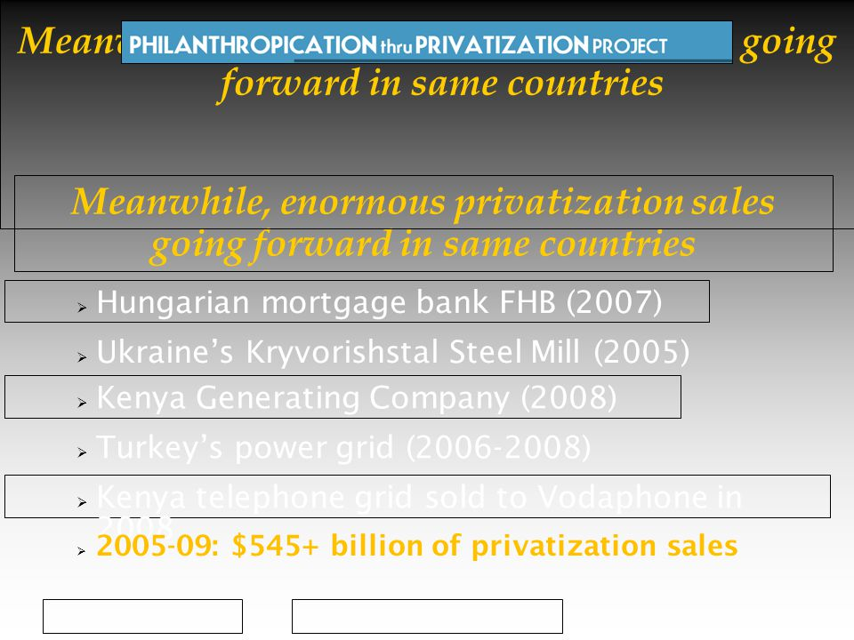 Meanwhile, enormous privatization sales going forward in same countries  Hungarian mortgage bank FHB (2007)  Ukraine's Kryvorishstal Steel Mill (2005)  Kenya Generating Company (2008)  Turkey's power grid (2006-2008)  Kenya telephone grid sold to Vodaphone in 2008  2005-09: $545+ billion of privatization sales Meanwhile, enormous privatization sales going forward in same countries