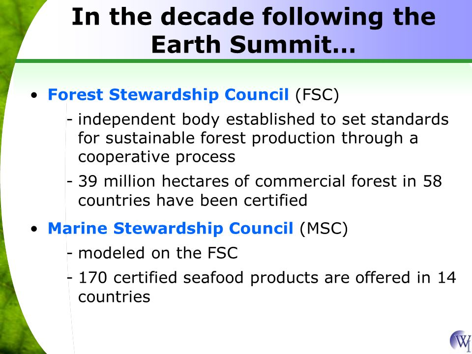 Forest Stewardship Council (FSC) -independent body established to set standards for sustainable forest production through a cooperative process -39 million hectares of commercial forest in 58 countries have been certified Marine Stewardship Council (MSC) -modeled on the FSC -170 certified seafood products are offered in 14 countries In the decade following the Earth Summit…