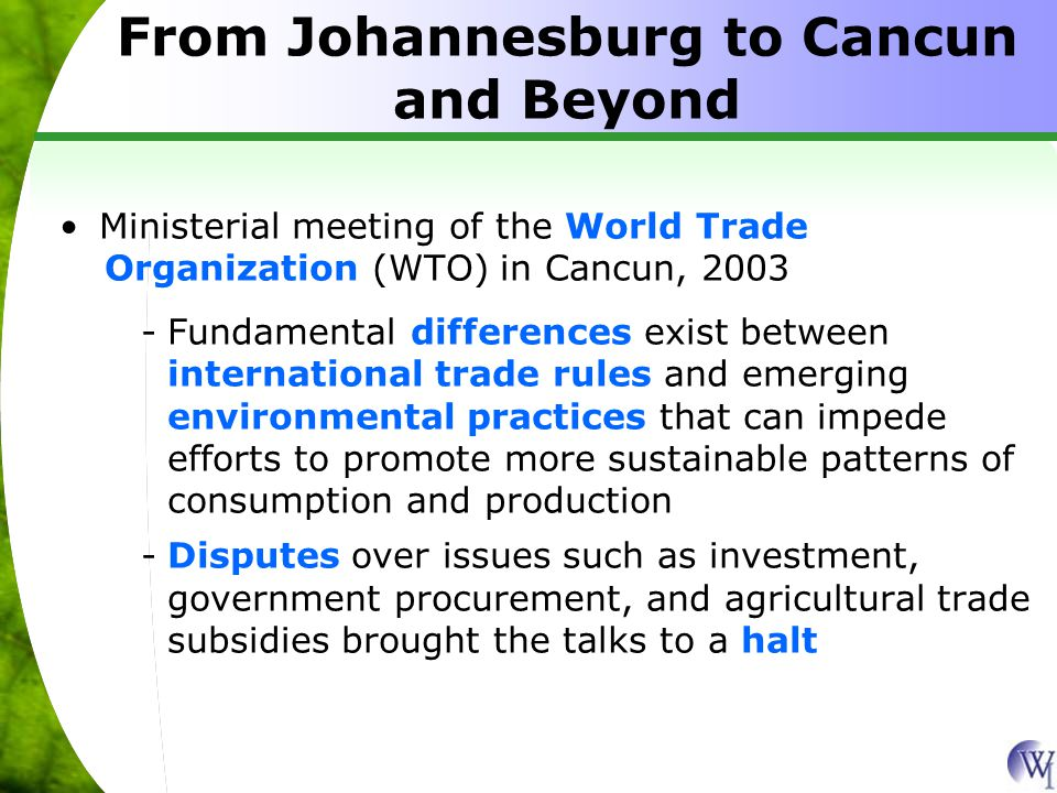 From Johannesburg to Cancun and Beyond Ministerial meeting of the World Trade Organization (WTO) in Cancun, 2003 -Fundamental differences exist between international trade rules and emerging environmental practices that can impede efforts to promote more sustainable patterns of consumption and production -Disputes over issues such as investment, government procurement, and agricultural trade subsidies brought the talks to a halt