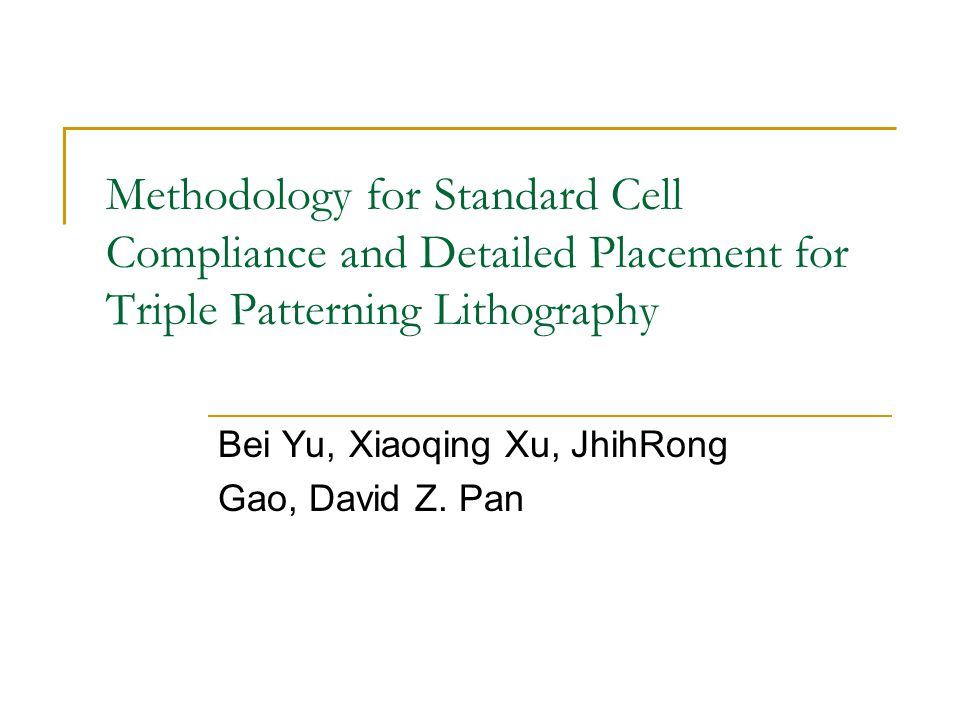 Methodology for Standard Cell Compliance and Detailed Placement for Triple Patterning Lithography Bei Yu, Xiaoqing Xu, JhihRong Gao, David Z.