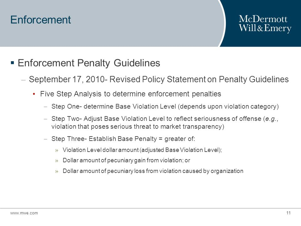 www.mwe.com11 Enforcement  Enforcement Penalty Guidelines – September 17, 2010- Revised Policy Statement on Penalty Guidelines Five Step Analysis to determine enforcement penalties – Step One- determine Base Violation Level (depends upon violation category) – Step Two- Adjust Base Violation Level to reflect seriousness of offense (e.g., violation that poses serious threat to market transparency) – Step Three- Establish Base Penalty = greater of: » Violation Level dollar amount (adjusted Base Violation Level); » Dollar amount of pecuniary gain from violation; or » Dollar amount of pecuniary loss from violation caused by organization