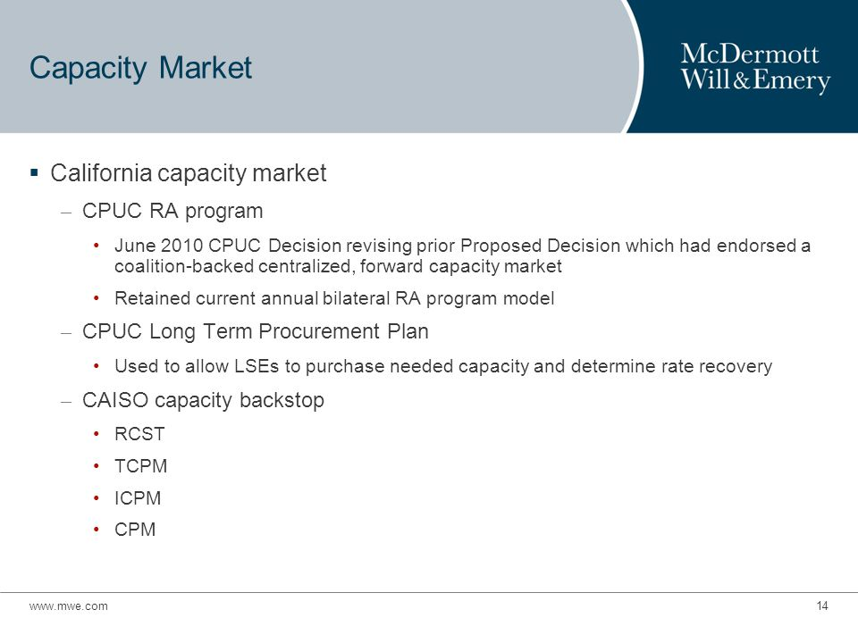 www.mwe.com14 Capacity Market  California capacity market – CPUC RA program June 2010 CPUC Decision revising prior Proposed Decision which had endorsed a coalition-backed centralized, forward capacity market Retained current annual bilateral RA program model – CPUC Long Term Procurement Plan Used to allow LSEs to purchase needed capacity and determine rate recovery – CAISO capacity backstop RCST TCPM ICPM CPM