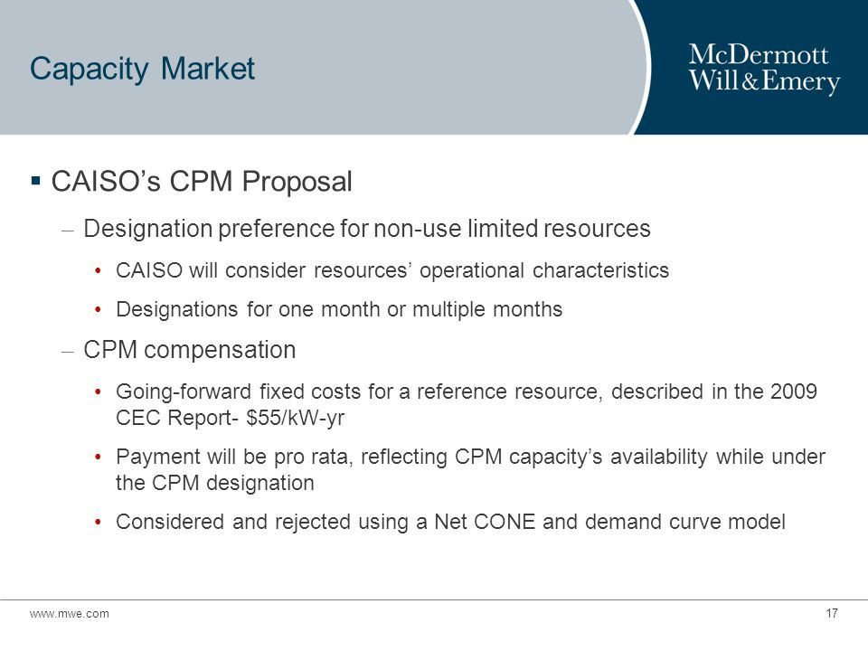 www.mwe.com17 Capacity Market  CAISO's CPM Proposal – Designation preference for non-use limited resources CAISO will consider resources' operational characteristics Designations for one month or multiple months – CPM compensation Going-forward fixed costs for a reference resource, described in the 2009 CEC Report- $55/kW-yr Payment will be pro rata, reflecting CPM capacity's availability while under the CPM designation Considered and rejected using a Net CONE and demand curve model