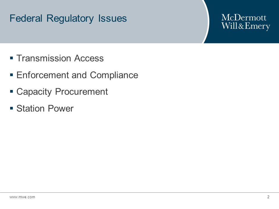www.mwe.com3 Federal Regulatory Issues Transmission Access  FERC has taken a number of actions intended to improve access to transmission – Efficient integration of renewables into the grid – New transmission planning and cost allocation principles – Promote secondary market for transmission capacity by lifting price cap for capacity reassignments