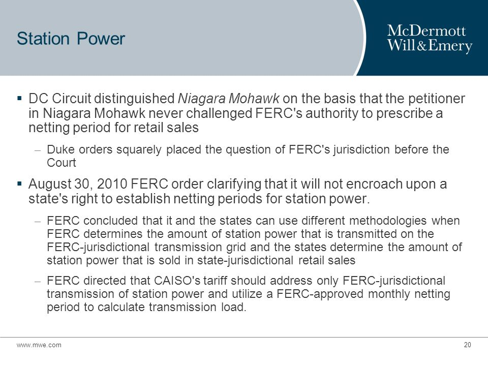 www.mwe.com20 Station Power  DC Circuit distinguished Niagara Mohawk on the basis that the petitioner in Niagara Mohawk never challenged FERC s authority to prescribe a netting period for retail sales – Duke orders squarely placed the question of FERC s jurisdiction before the Court  August 30, 2010 FERC order clarifying that it will not encroach upon a state s right to establish netting periods for station power.