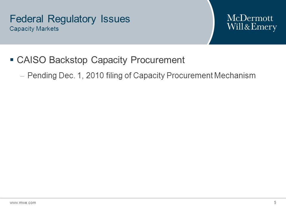 www.mwe.com16 Capacity Market  CAISO's CPM Proposal – CAISO may procure capacity for following needs: Backstop when aggregate RA capacity is insufficient at system or local level Significant Events To retain and compensate for 30 days any RA capacity that was issued an Exceptional Dispatch in the CAISO's DAM or RTM To financially sustain a needed resource that is in danger of shutting down due to lack of sufficient revenues