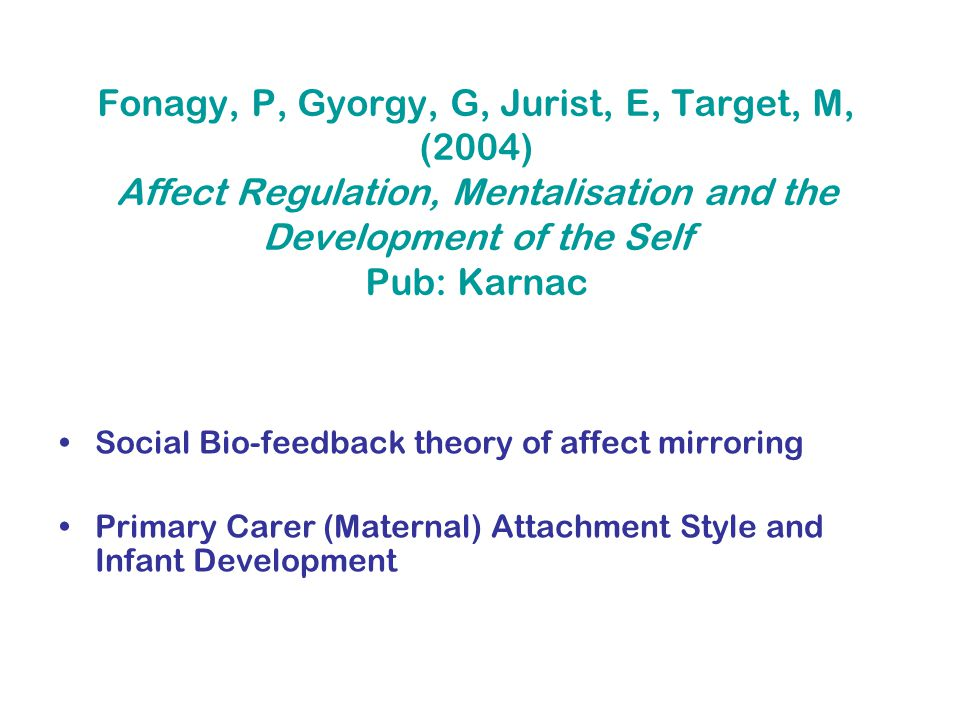 Fonagy, P, Gyorgy, G, Jurist, E, Target, M, (2004) Affect Regulation, Mentalisation and the Development of the Self Pub: Karnac Social Bio-feedback theory of affect mirroring Primary Carer (Maternal) Attachment Style and Infant Development