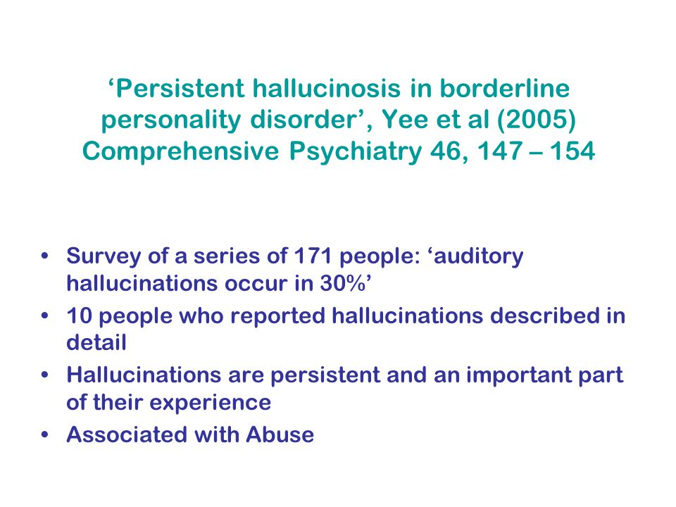 'Persistent hallucinosis in borderline personality disorder', Yee et al (2005) Comprehensive Psychiatry 46, 147 – 154 Survey of a series of 171 people