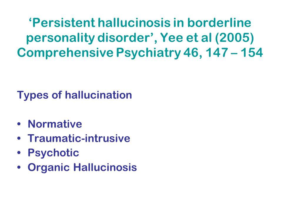 'Persistent hallucinosis in borderline personality disorder', Yee et al (2005) Comprehensive Psychiatry 46, 147 – 154 Types of hallucination Normative Traumatic-intrusive Psychotic Organic Hallucinosis