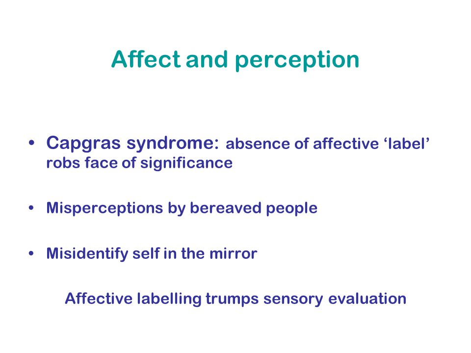 Affect and perception Capgras syndrome: absence of affective 'label' robs face of significance Misperceptions by bereaved people Misidentify self in the mirror Affective labelling trumps sensory evaluation