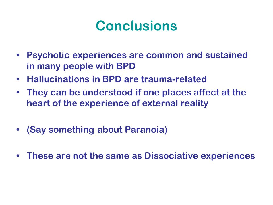 Conclusions Psychotic experiences are common and sustained in many people with BPD Hallucinations in BPD are trauma-related They can be understood if one places affect at the heart of the experience of external reality (Say something about Paranoia) These are not the same as Dissociative experiences