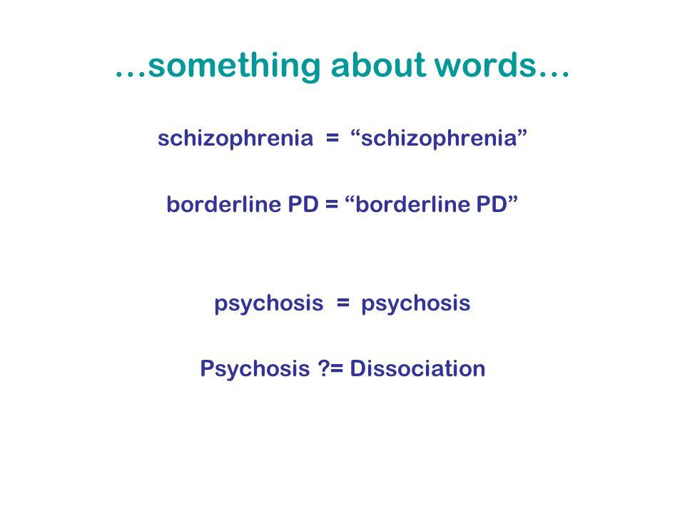 …something about words… schizophrenia = schizophrenia borderline PD = borderline PD psychosis = psychosis Psychosis = Dissociation