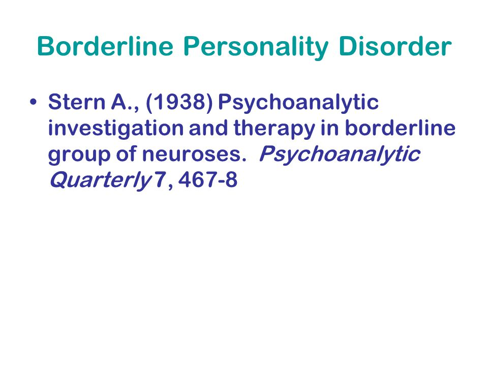 Borderline Personality Disorder Stern A., (1938) Psychoanalytic investigation and therapy in borderline group of neuroses. Psychoanalytic Quarterly 7,