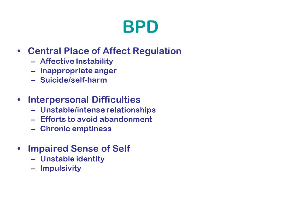 BPD Central Place of Affect Regulation –Affective Instability –Inappropriate anger –Suicide/self-harm Interpersonal Difficulties –Unstable/intense relationships –Efforts to avoid abandonment –Chronic emptiness Impaired Sense of Self –Unstable identity –Impulsivity