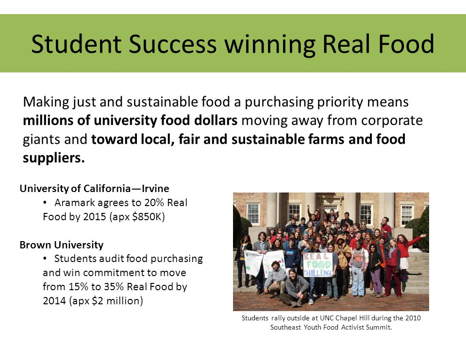 Student Success winning Real Food Making just and sustainable food a purchasing priority means millions of university food dollars moving away from corporate giants and toward local, fair and sustainable farms and food suppliers.