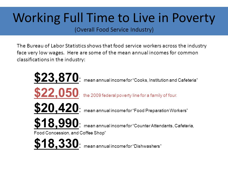 Working Full Time to Live in Poverty (Overall Food Service Industry) The Bureau of Labor Statistics shows that food service workers across the industry face very low wages.