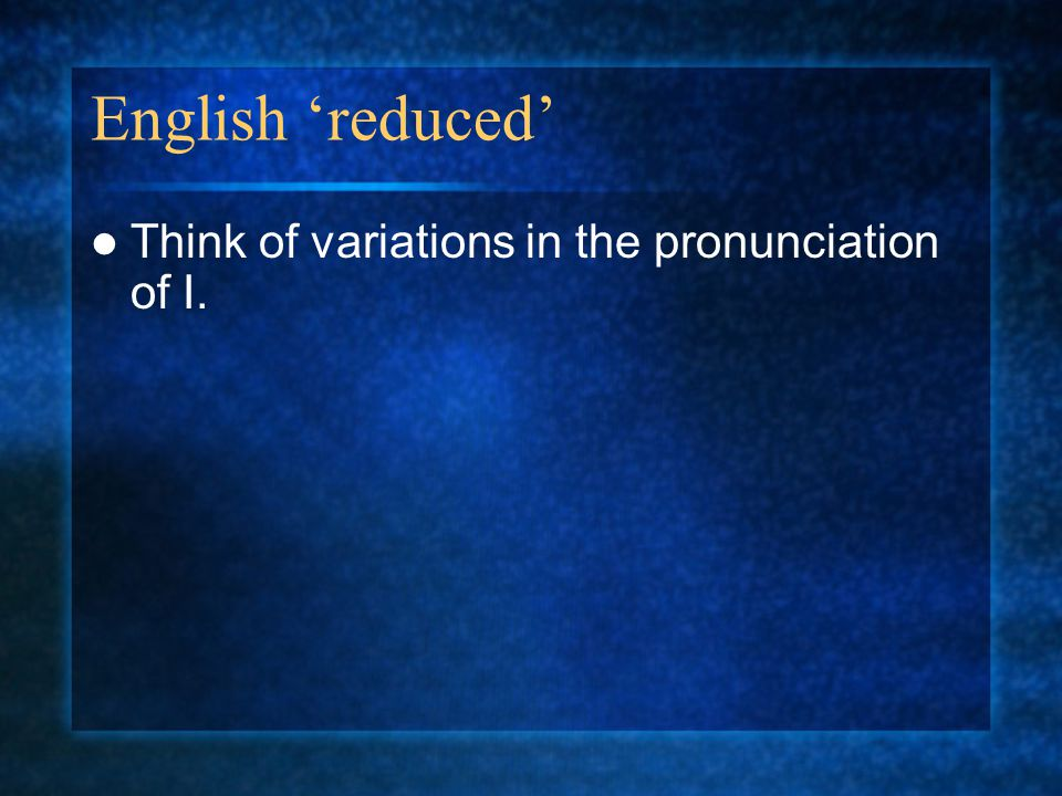 English 'reduced' Think of variations in the pronunciation of I.