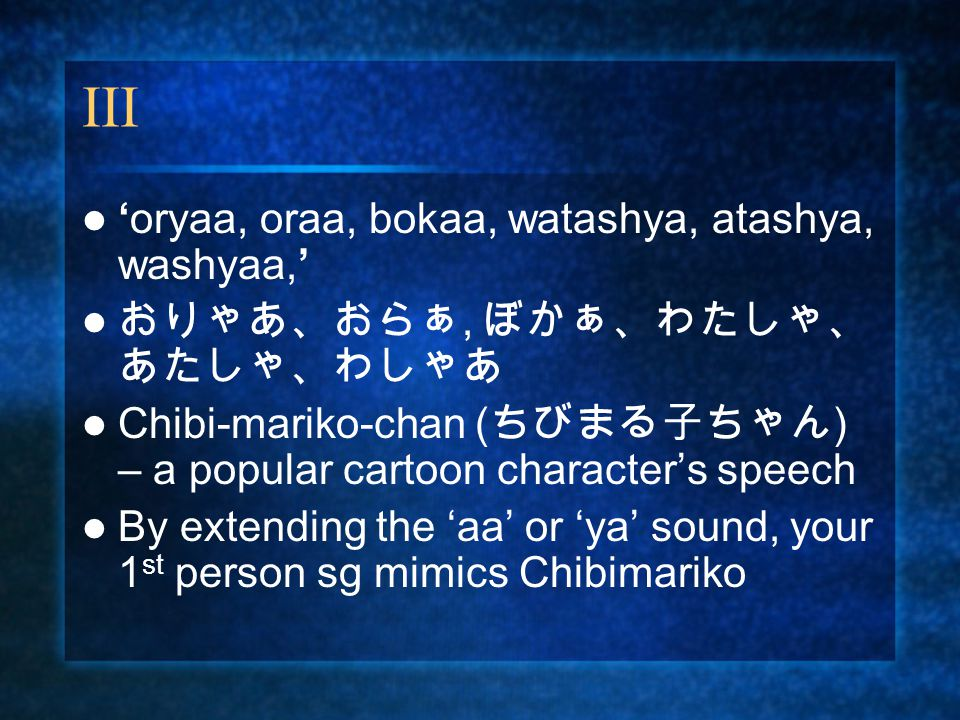 III 'oryaa, oraa, bokaa, watashya, atashya, washyaa,' おりゃあ、おらぁ, ぼかぁ、わたしゃ、 あたしゃ、わしゃあ Chibi-mariko-chan ( ちびまる子ちゃん ) – a popular cartoon character's speech By extending the 'aa' or 'ya' sound, your 1 st person sg mimics Chibimariko