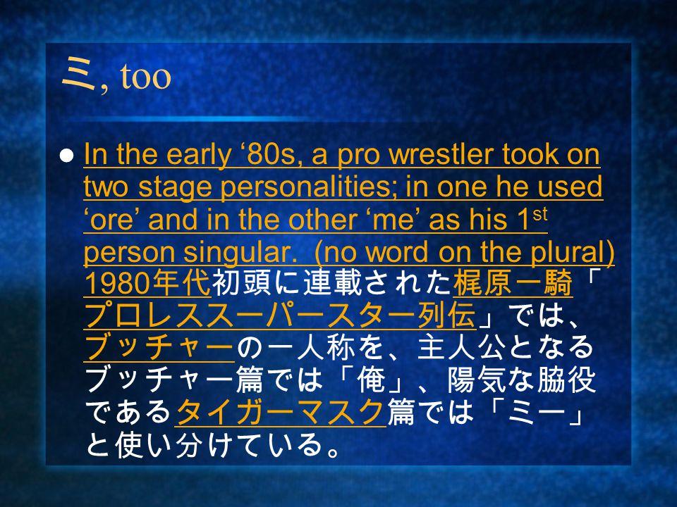 ミ, too In the early '80s, a pro wrestler took on two stage personalities; in one he used 'ore' and in the other 'me' as his 1 st person singular.