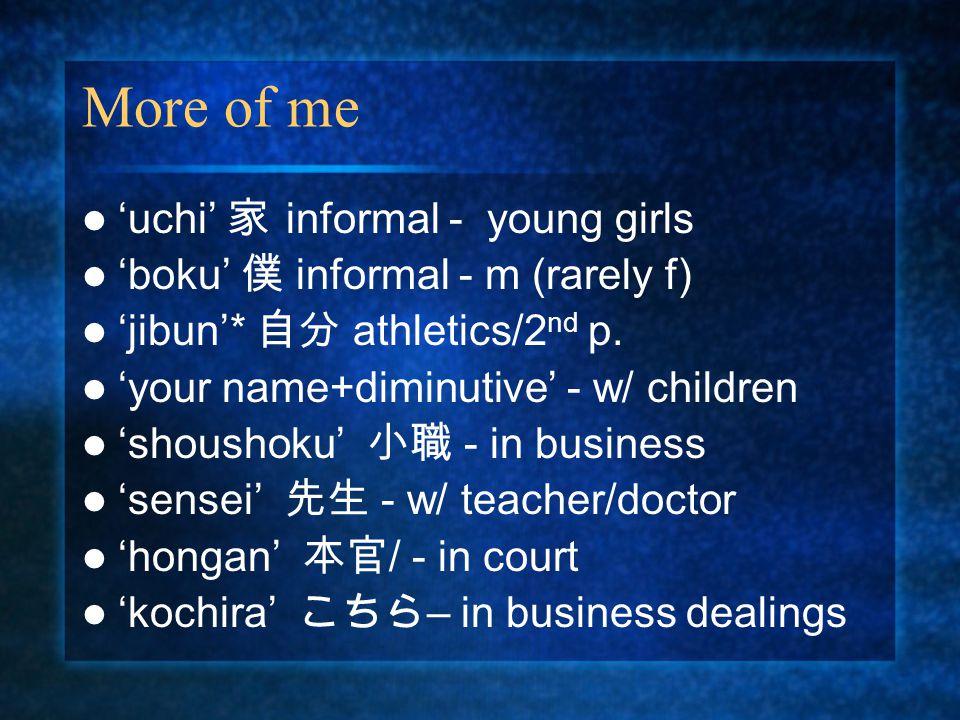 More of me 'uchi' 家 informal - young girls 'boku' 僕 informal - m (rarely f) 'jibun'* 自分 athletics/2 nd p.