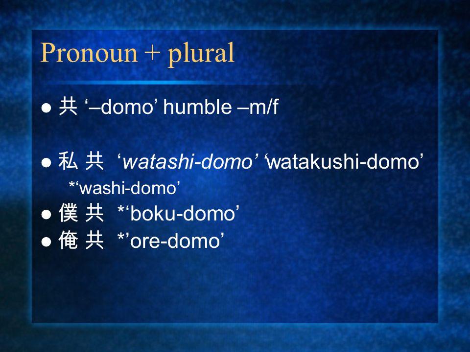 Pronoun + plural 共 '–domo' humble –m/f 私 共 'watashi-domo' 'watakushi-domo' *'washi-domo' 僕 共 *'boku-domo' 俺 共 *'ore-domo'