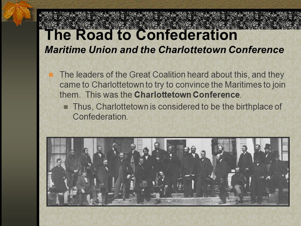 The Road to Confederation Maritime Union and the Charlottetown Conference The leaders of the Great Coalition heard about this, and they came to Charlo