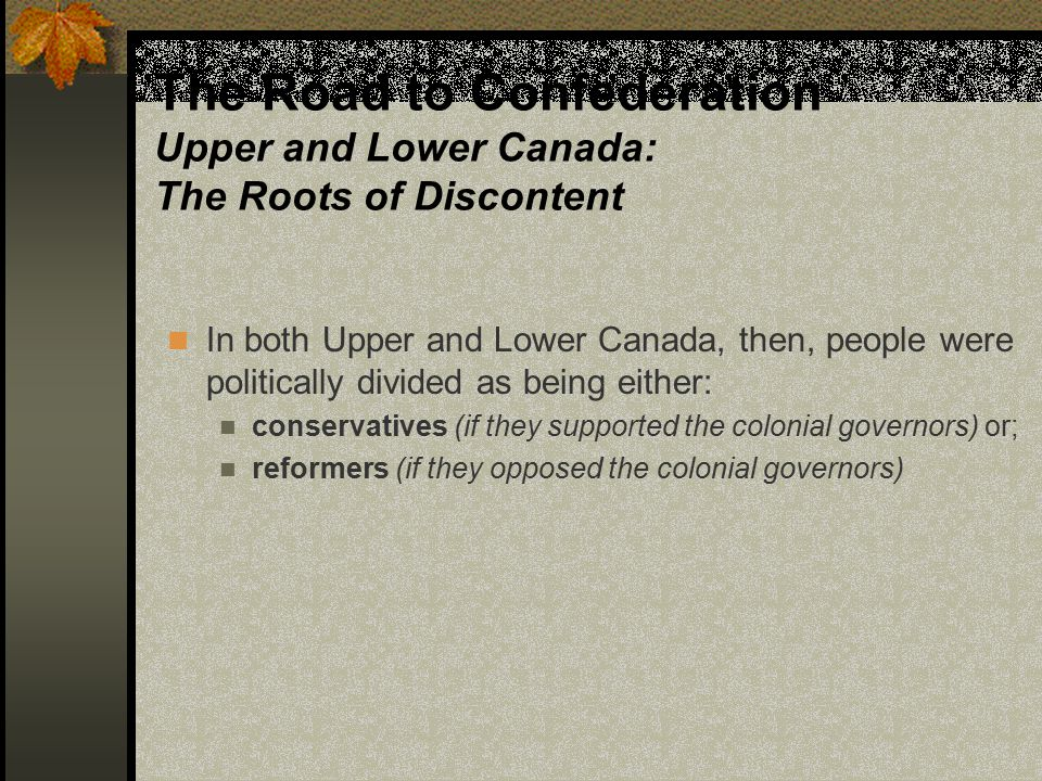 The Road to Confederation Upper and Lower Canada: The Roots of Discontent In Upper Canada, the ruling elite was the Family Compact In Lower Canada, the ruling elite was the Chateau Clique
