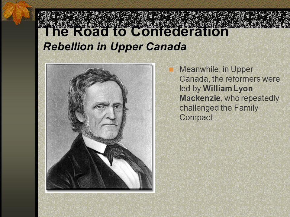 The Road to Confederation Rebellion in Upper Canada During the election of 1836, Mackenzie and his reformers became infuriated when the ruling elite used bribery and intimidation to secure the result Mackenzie led the reformers of Upper Canada in a revolution, but, like Papineau's reformers in Lower Canada, they were also quickly defeated by the British