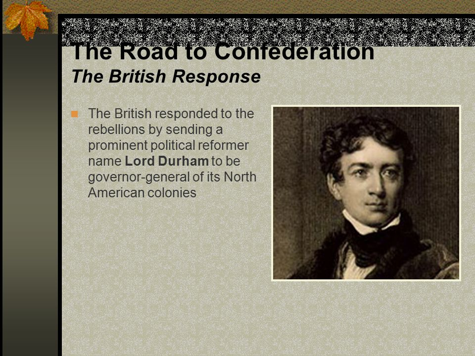 The Road to Confederation The British Response After investigating the situation, Lord Durham recommended to his British superiors that: Colonists in North America be given the same rights as British citizens (ie.