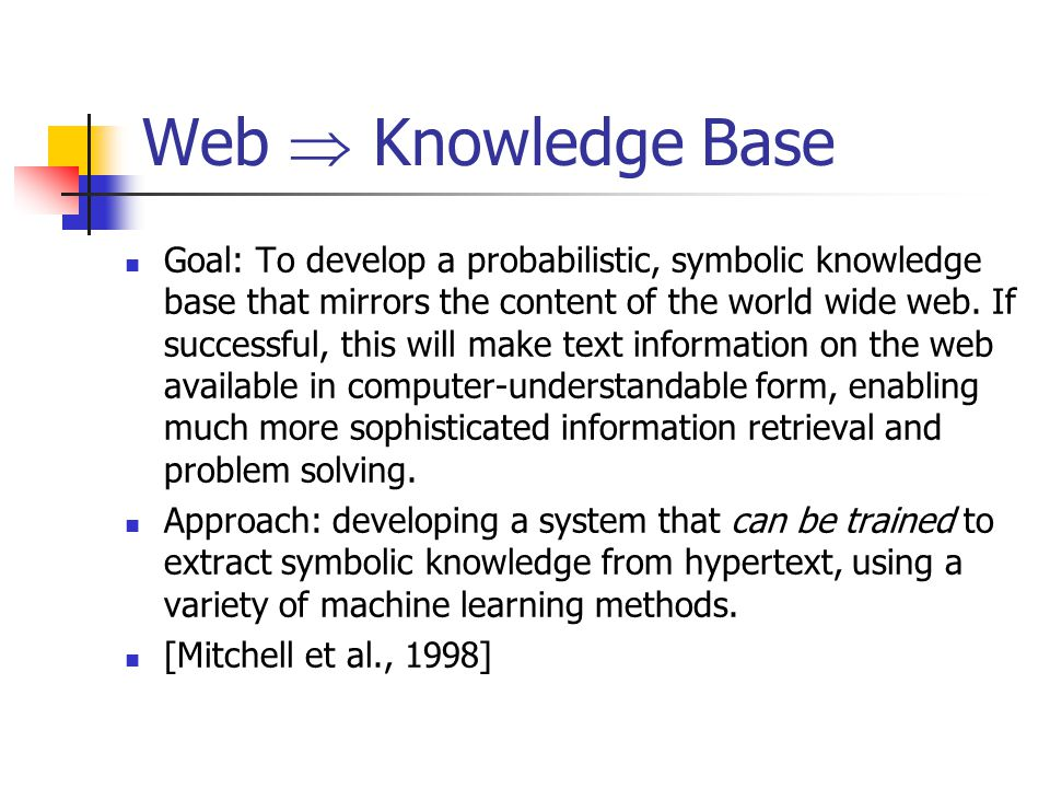 Web  Knowledge Base Goal: To develop a probabilistic, symbolic knowledge base that mirrors the content of the world wide web.