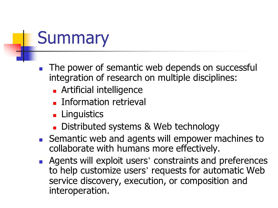 Summary The power of semantic web depends on successful integration of research on multiple disciplines: Artificial intelligence Information retrieval Linguistics Distributed systems & Web technology Semantic web and agents will empower machines to collaborate with humans more effectively.