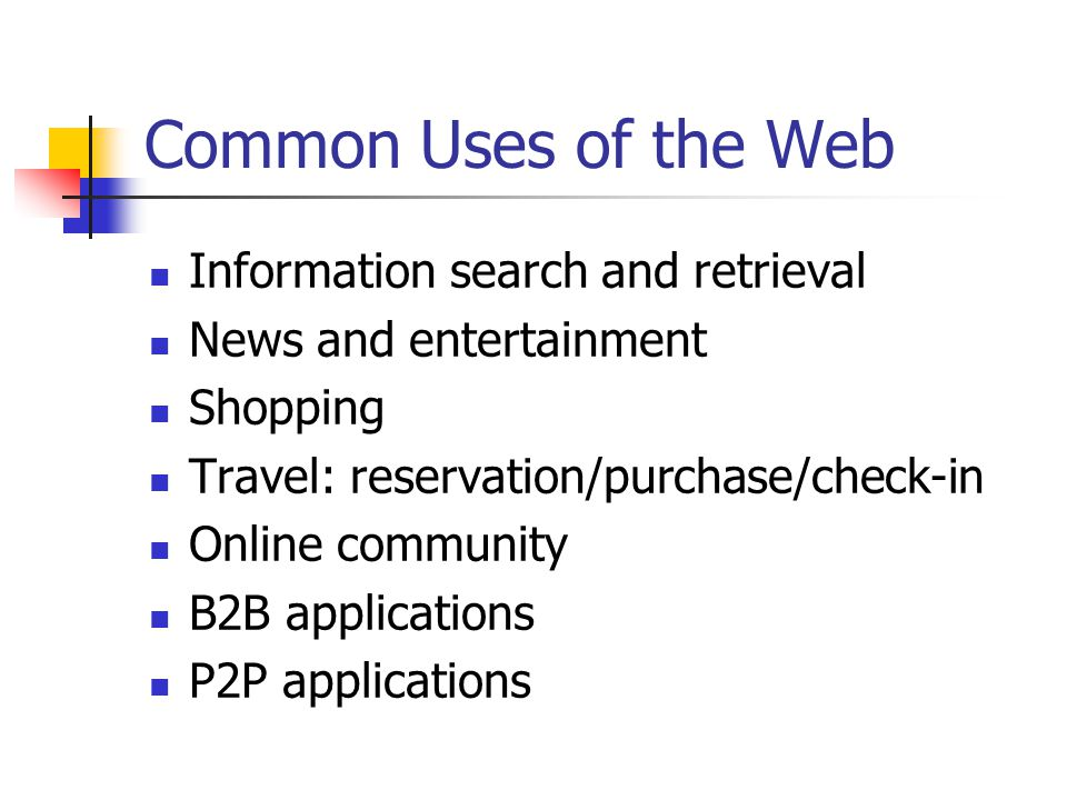 Common Uses of the Web Information search and retrieval News and entertainment Shopping Travel: reservation/purchase/check-in Online community B2B applications P2P applications