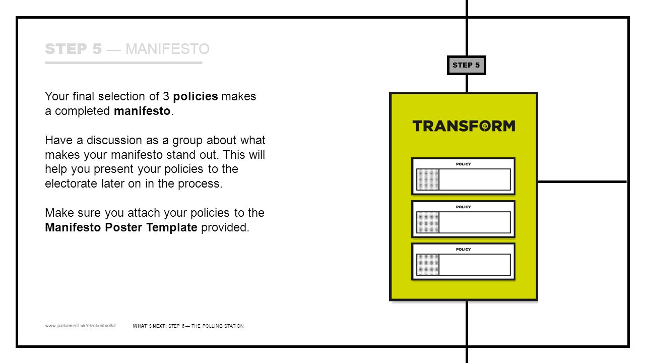 www.parliament.uk/electiontoolkit Your final selection of 3 policies makes a completed manifesto. Have a discussion as a group about what makes your m