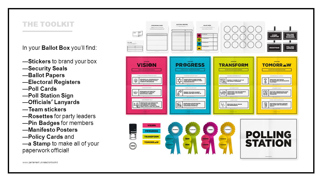 www.parliament.uk/electiontoolkit In your Ballot Box you'll find: —Stickers to brand your box —Security Seals —Ballot Papers —Electoral Registers —Poll Cards —Poll Station Sign —Officials' Lanyards —Team stickers —Rosettes for party leaders —Pin Badges for members —Manifesto Posters —Policy Cards and —a Stamp to make all of your paperwork official.