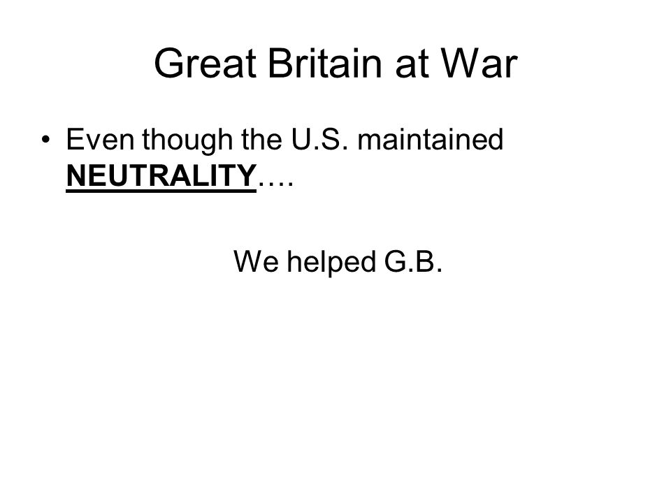 Great Britain at War Even though the U.S. maintained NEUTRALITY…. We helped G.B.