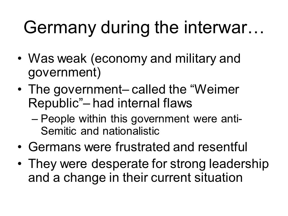 Germany during the interwar… Was weak (economy and military and government) The government– called the Weimer Republic – had internal flaws –People within this government were anti- Semitic and nationalistic Germans were frustrated and resentful They were desperate for strong leadership and a change in their current situation
