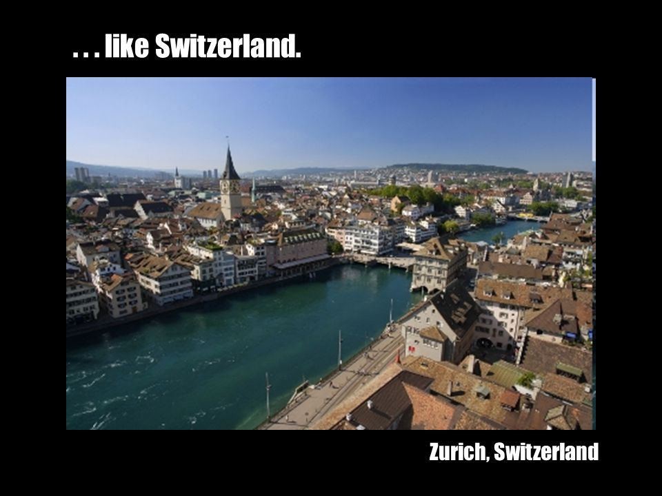 ... like Switzerland. Zurich, Switzerland
