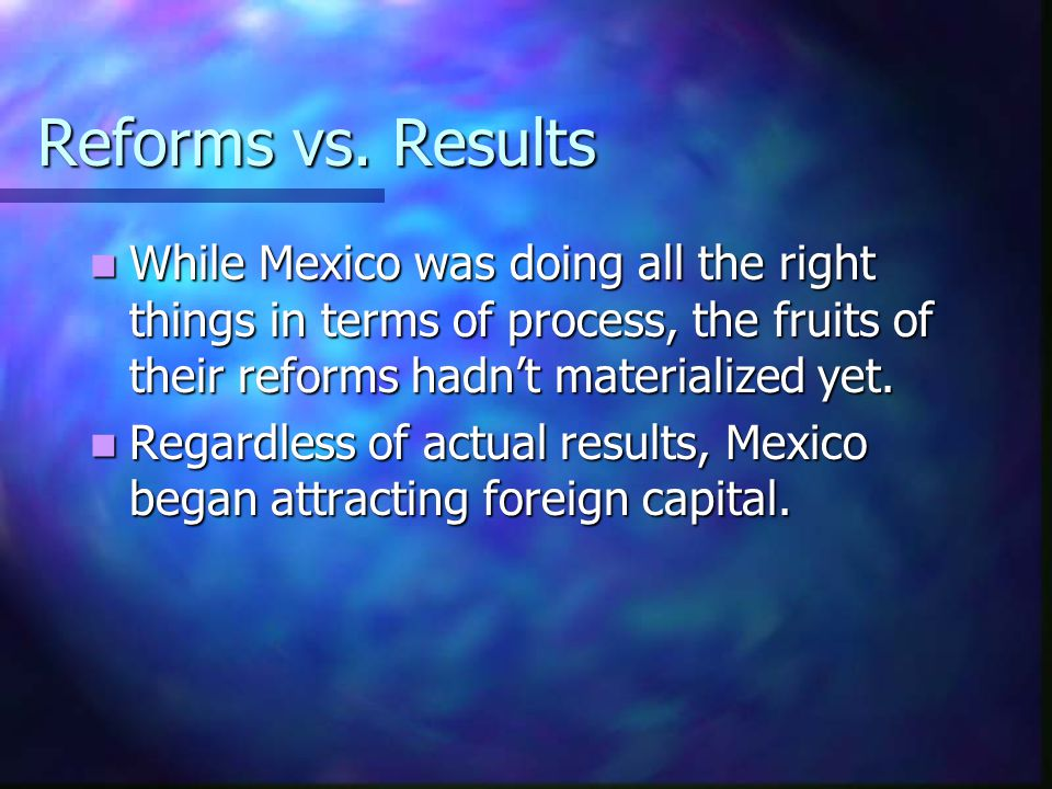 Reforms vs. Results While Mexico was doing all the right things in terms of process, the fruits of their reforms hadn't materialized yet. While Mexico