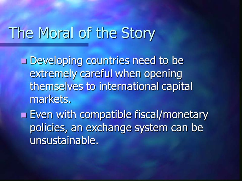 The Moral of the Story Developing countries need to be extremely careful when opening themselves to international capital markets. Developing countrie