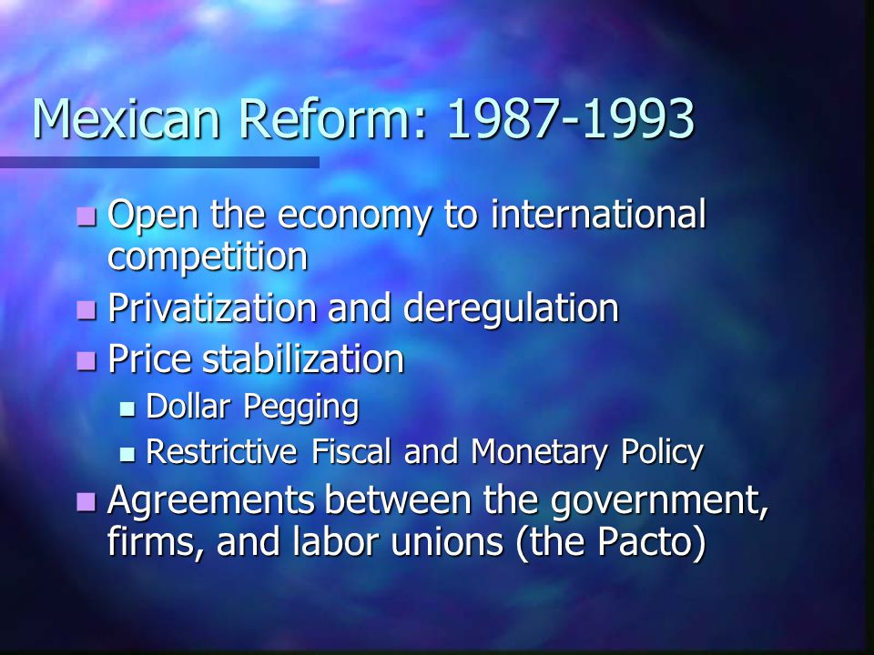 Mexican Reform: 1987-1993 Open the economy to international competition Open the economy to international competition Privatization and deregulation P