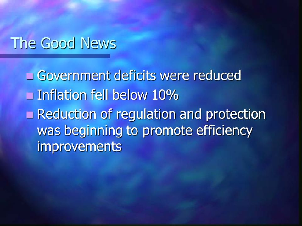The Good News Government deficits were reduced Government deficits were reduced Inflation fell below 10% Inflation fell below 10% Reduction of regulat