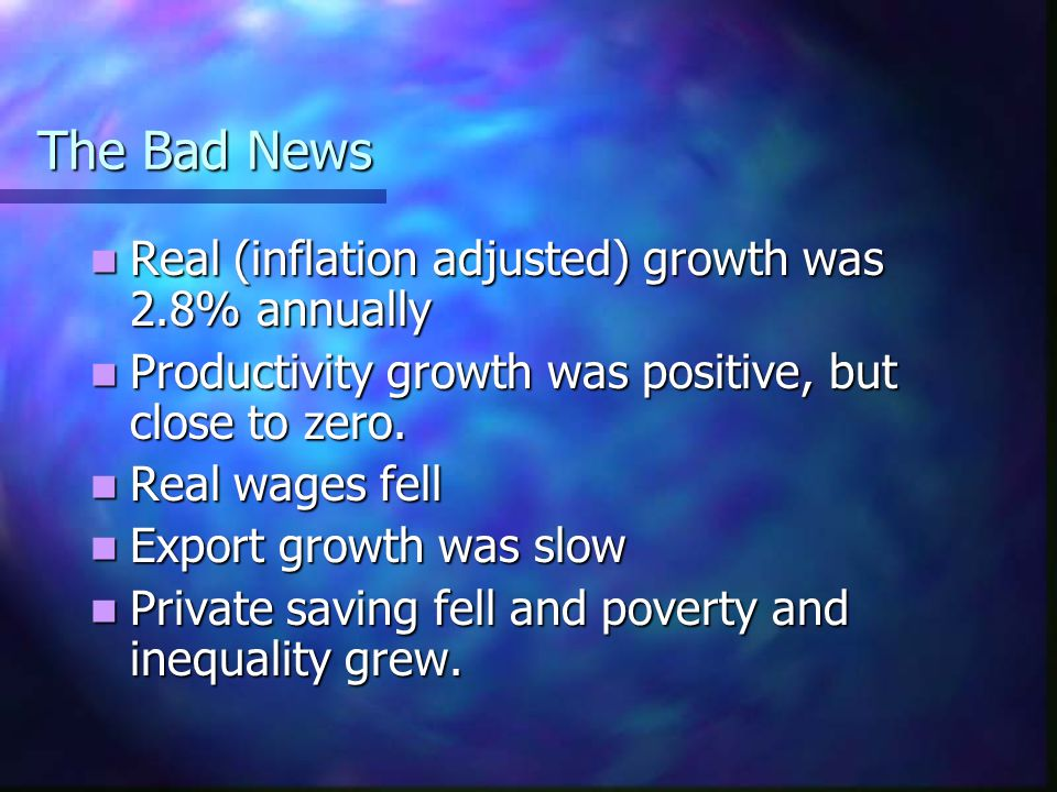 The Bad News Real (inflation adjusted) growth was 2.8% annually Real (inflation adjusted) growth was 2.8% annually Productivity growth was positive, b