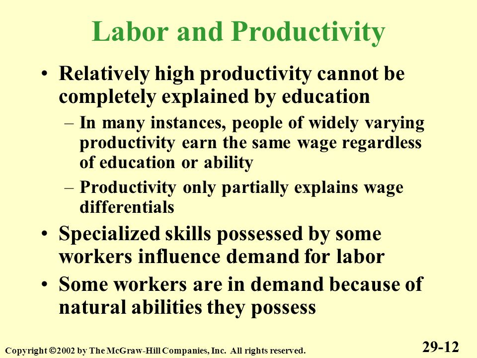 Labor and Productivity Relatively high productivity cannot be completely explained by education –In many instances, people of widely varying productivity earn the same wage regardless of education or ability –Productivity only partially explains wage differentials Specialized skills possessed by some workers influence demand for labor Some workers are in demand because of natural abilities they possess 29-12 Copyright  2002 by The McGraw-Hill Companies, Inc.