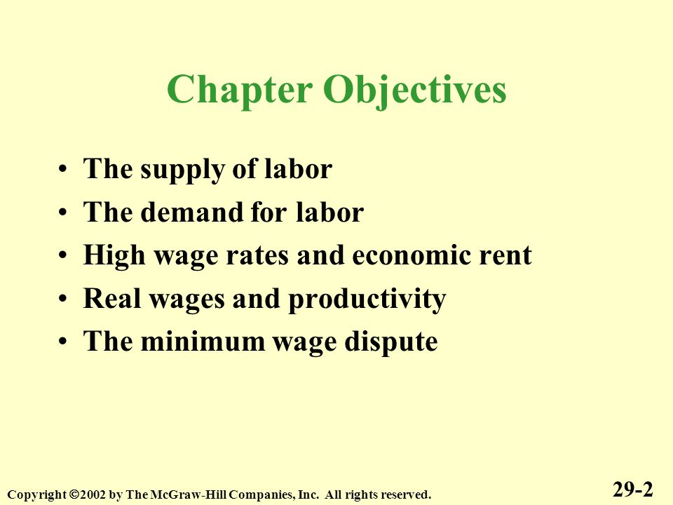 Chapter Objectives The supply of labor The demand for labor High wage rates and economic rent Real wages and productivity The minimum wage dispute 29-2 Copyright  2002 by The McGraw-Hill Companies, Inc.
